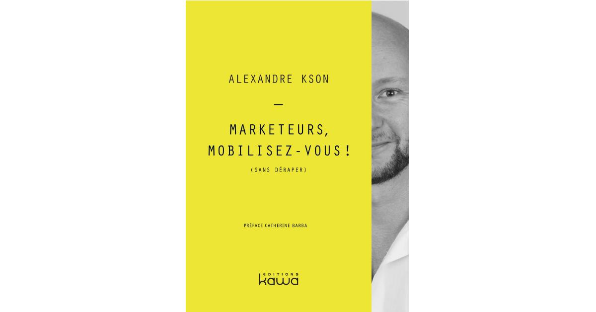 Marketeurs Mobilisez-vous ! Alexandre Kson